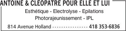 Antoine & Cléopâtre Pour Elle Et Lui (418-353-6836) - Annonce illustrée======= - ANTOINE & CLEOPATRE POUR ELLE ET LUI Esthétique - Electrolyse - Epilations Photorajeunissement - IPL 814 Avenue Holland ---------------- 418 353-6836