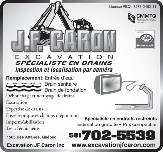 Excavation JF Caron Inc (418-840-1329) - Display Ad - Licence RBQ : 8273-2462-11 CMMTQ Corporation des maîtres mécaniciens en tuyauterie du Québec SPÉCIALISTE EN DRAINS Inspection et localisation par caméra Remplacement : Entrée d'eau Drain sanitaire Drain de fondation Fosse septique et champs d'épuration Spécialiste en endroits restreints Imperméabilisation Estimation gratuite   Prix compétitifs Test d étanchéité 581 1565 Des Affaires, Québec 702-5539 Excavation JF Caron inc www.excavationjfcaron.com Débouchage et nettoyage de drains Excavation Expertise de drains Fosse septique et champs d'épuration Spécialiste en endroits restreints Imperméabilisation Estimation gratuite   Prix compétitifs Test d étanchéité 581 1565 Des Affaires, Québec 702-5539 Excavation JF Caron inc www.excavationjfcaron.com Licence RBQ : 8273-2462-11 CMMTQ Corporation des maîtres mécaniciens en tuyauterie du Québec SPÉCIALISTE EN DRAINS Inspection et localisation par caméra Remplacement : Entrée d'eau Drain sanitaire Drain de fondation Débouchage et nettoyage de drains Excavation Expertise de drains