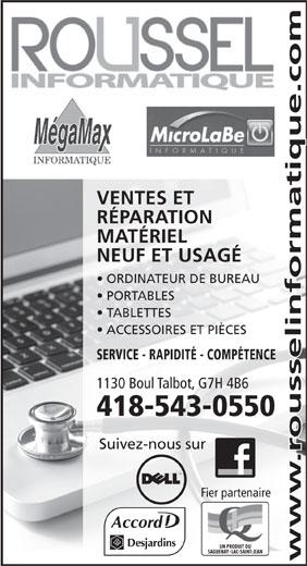 Roussel Informatique (418-543-0550) - Annonce illustrée======= - www.rousselinformatique.com SAGUENAYLAC-SAINT-JEAN VENTES ET RÉPARATION MATÉRIEL NEUF ET USAGÉ ORDINATEUR DE BUREAU PORTABLES TABLETTES ACCESSOIRES ET PIÈCES SERVICE - RAPIDITÉ - COMPÉTENCE 1130 Boul Talbot, G7H 4B6 418-543-0550 Suivez-nous sur Fier partenaire Accord UN PRODUIT DU