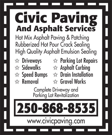 Civic Paving (250-868-8535) - Display Ad - Civic Paving And Asphalt Services Hot Mix Asphalt Paving & Patching Rubberized Hot Pour Crack Sealing High Quality Asphalt Emulsion Sealing Driveways Parking Lot Repairs Sidewalks Asphalt Curbing Speed Bumps Drain Installation Removal Gravel Works Complete Driveway and Parking Lot Revitalization 250-868-8535 www.civicpaving.com