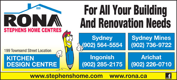 Rona (902-564-5554) - Annonce illustrée======= - For All Your Building And Renovation Needs Sydney Sydney Mines (902) 564-5554 (902) 736-9722 199 Townsend Street Location Ingonish Arichat KITCHEN (902) 285-2175 (902) 226-0710 DESIGN CENTRE www.stephenshome.com    www.rona.ca