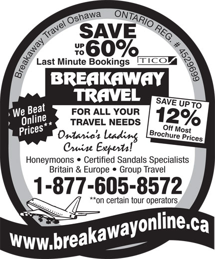 Breakaway Travel Inc (905-438-0000) - Display Ad - Honeymoons   Certified Sandals Specialists Britain & Europe   Group Travel 1-877-605-8572 **on certain tour operators hure Prices SAVE 60% SAVE 60% Last Minute Bookings Breakaway Travel Oshawa     ONTARIO REG. # 4529699 SAVE UP TOO We Beat FOR ALL YOUR 12% TRAVEL NEEDS Online Brocff Most Prices** Last Minute Bookings Breakaway Travel Oshawa     ONTARIO REG. # 4529699 SAVE UP TOO We Beat FOR ALL YOUR 12% TRAVEL NEEDS Online Brocff Most Prices** hure Prices Honeymoons   Certified Sandals Specialists Britain & Europe   Group Travel 1-877-605-8572 **on certain tour operators