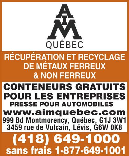 A I M Québec (418-649-1000) - Annonce illustrée======= - RÉCUPÉRATION ET RECYCLAGE DE MÉTAUX FERREUX & NON FERREUX CONTENEURS GRATUITS POUR LES ENTREPRISES PRESSE POUR AUTOMOBILES www.aimquebec.com 999 Bd Montmorency, Québec, G1J 3W1 3459 rue de Vulcain, Lévis, G6W 0K8 (418) 649-1000 sans frais 1-877-649-1001