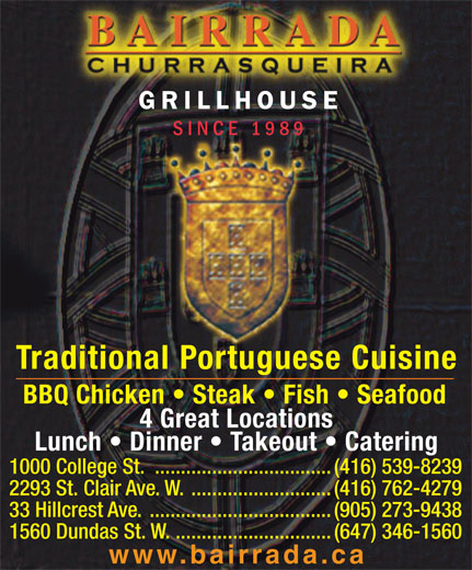 Bairrada Churrasqueira (416-539-8239) - Display Ad - SINCE 1989 Traditional Portuguese Cuisine BBQ Chicken   Steak   Fish   Seafood 4 Great Locations Lunch   Dinner   Takeout   Catering 1000 College St. ..................................(416) 539-8239 2293 St. Clair Ave. W. ...........................(416) 762-4279 33 Hillcrest Ave. ...................................(905) 273-9438 1560 Dundas St. W. ..............................(647) 346-1560 www.bairrada.ca GRILLHOUSE