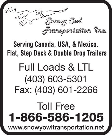 Snowy Owl Transportation (403-601-2220) - Display Ad - Serving Canada, USA, & Mexico. Flat, Step Deck & Double Drop Trailers Full Loads & LTL (403) 603-5301 Fax: (403) 601-2266 Toll Free 1-866-586-1205 www.snowyowltransportation.net Serving Canada, USA, & Mexico. Flat, Step Deck & Double Drop Trailers Full Loads & LTL (403) 603-5301 Fax: (403) 601-2266 Toll Free 1-866-586-1205 www.snowyowltransportation.net