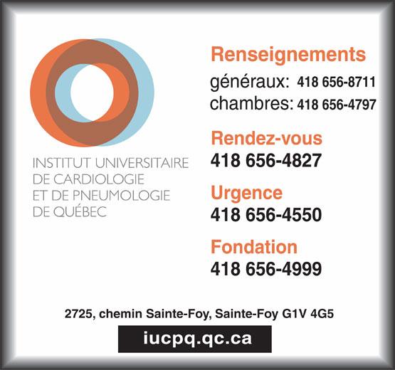 Institut Universitaire de Cardiologie et de Pneumologie de Québec (418-656-4827) - Annonce illustrée======= - Renseignements 418 656-8711 généraux: 418 656-4797 chambres: Rendez-vous 418 656-4827 Urgence 418 656-4550 Fondation 418 656-4999 2725, chemin Sainte-Foy, Sainte-Foy G1V 4G5 iucpq.qc.ca
