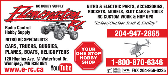 Eliminator-RC Hobby Supply (204-947-2865) - Annonce illustrée======= - www.e-rc.ca FAX 204-956-0225 RC HOBBY SUPPLY NITRO & ELECTRIC PARTS, ACCESSORIES, ROCKETS, MODELS, SLOT CARS & TOOLS RC CUSTOM WORK & HOP UPS Indoor/Outdoor Track & Facility Radio Control Hobby Supply 204-947-2865 NITRO RC SPECIALISTS CARS, TRUCKS, BUGGIES, YOUR PLANES, BOATS, HELICOPTERS ONE STOP HOBBY SHOP Winnipeg, MB R3B 0B4 1-800-870-6346 ROCKETS, MODELS, SLOT CARS & TOOLS RC CUSTOM WORK & HOP UPS Indoor/Outdoor Track & Facility Radio Control Hobby Supply 204-947-2865 NITRO RC SPECIALISTS CARS, TRUCKS, BUGGIES, YOUR PLANES, BOATS, HELICOPTERS ONE STOP HOBBY SHOP Winnipeg, MB R3B 0B4 1-800-870-6346 www.e-rc.ca FAX 204-956-0225 RC HOBBY SUPPLY NITRO & ELECTRIC PARTS, ACCESSORIES,