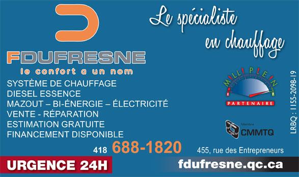 Fernand Dufresne Inc (418-688-1820) - Annonce illustrée======= - 455, rue des Entrepreneurs fdufresne.qc.ca URGENCE 24H SYSTÈME DE CHAUFFAGE DIESEL ESSENCE MAZOUT - BI-ÉNERGIE - ÉLECTRICITÉ VENTE - RÉPARATION Membre ESTIMATION GRATUITE LRBQ : 1155-2098-19 CMMTQ FINANCEMENT DISPONIBLE 418 688-1820