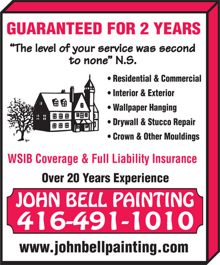 Bell John Painting (416-491-1010) - Display Ad - The level of your service was second to none  N.S. Residential & Commercial Interior & Exterior Wallpaper Hanging Drywall & Stucco Repair Crown & Other Mouldings WSIB Coverage & Full Liability Insurance Over 20 Years Experience JOHN BELL PAINTING 416-491-1010 www.johnbellpainting.com GUARANTEED FOR 2 YEARS