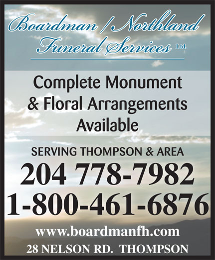 Boardman/Northland Funeral Service (204-778-7982) - Display Ad - Complete Monument & Floral Arrangements Available SERVING THOMPSON & AREASERVING THOMPSON & AREA 204 778-7982204 778-7982 Ltd. 1-800-461-6876 www.boardmanfh.comwww.boardmanfh.com 28 NELSON RD.  THOMPSON