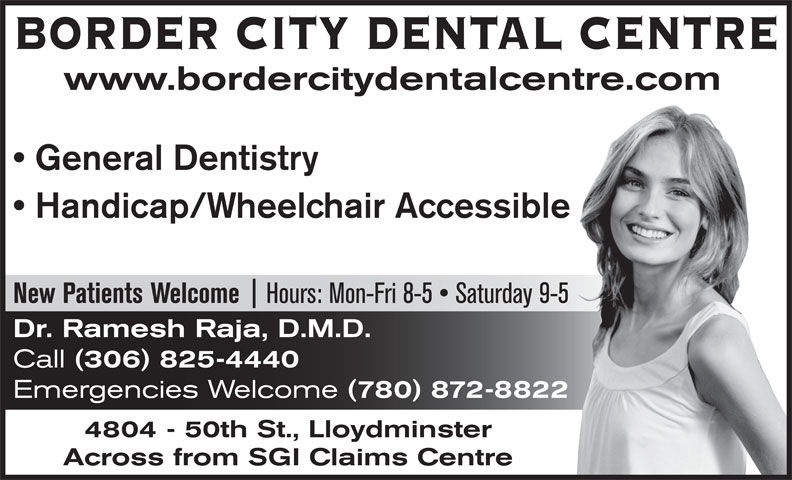 Border City Dental Centre (306-825-4440) - Annonce illustrée======= - BORDER CITY DENTAL CENTRE www.bordercitydentalcentre.com General Dentistry Handicap/Wheelchair Accessible Hours: Mon-Fri 8-5   Saturday 9-5 New Patients Welcome Dr. Ramesh Raja, D.M.D. Call (306) 825-4440 Emergencies Welcome (780) 872-8822 4804 - 50th St., Lloydminster Across from SGI Claims Centre