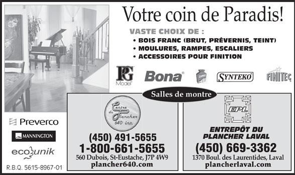 Centre Du Plancher 640 (450-491-5655) - Annonce illustrée======= - Votre coin de Paradis!Votre coin de Paradis! VASTE CHOIX DE : BOIS FRANC (BRUT, PRÉVERNIS, TEINT)OIS FRANC (BRUT, PRÉVERNIS, TEINT) MOULURES, RAMPES, ESCALIERS  MOULURES, RAMPES, ESCALIERS ACCESSOIRES POUR FINITIONCCESSOIRES POUR FINITION MD Salles de montre ENTREPÔT DU MANNINGTON PLANCHER LAVAL (450) 491-5655 (450) 669-3362 1-800-661-5655 560 Dubois, St-Eustache, J7P 4W9 1370 Boul. des Laurentides, Laval plancher640.com plancherlaval.com R.B.Q. 5615-8967-01R.B.Q. 5615-8967-01