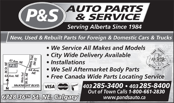 P & S Auto Parts & Service (403-285-3400) - Display Ad - Ave. NE Free Canada Wide Parts Locating Service Metis Trail Mc KNIGHT BLVD.www.pandsauto.ca 36 St. NEMetis Trail. McKNIGHT BLVD. 403 285-3400   403 285-8400 Out of Town Calls 1-800-661-2830 TH 6728 36 St. NE, Calgary Serving Alberta Since 1984 New, Used & Rebuilt Parts for Foreign & Domestic Cars & Trucks We Service All Makes and Models City Wide Delivery Available Installations (44 st)64 Ave. P & S We Sell Aftermarket Body Parts 36 St. NE NE67 Ave. NE63