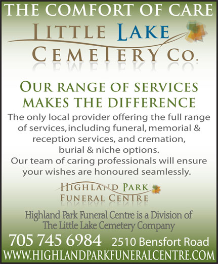 Little Lake & Highland Park Cemeteries & Crematorium (705-745-6984) - Annonce illustrée======= - OUR RANGE OF SERVICES MAKES THE DIFFERENCE The only local provider offering the full range reception services, and cremation, burial & niche options. Our team of caring professionals will ensure of services, including funeral, memorial & your wishes are honoured seamlessly. 705 745 6984 2510 Bensfort Road WWW.HIGHLANDPARKFUNERALCENTRE.COM