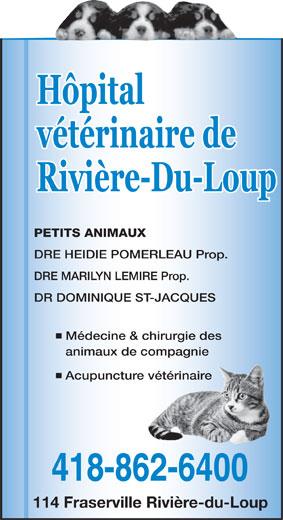 Hôpital Vétérinaire de Rivière-du-Loup (418-862-6400) - Annonce illustrée======= - DRE HEIDIE POMERLEAU Prop. DRE MARILYN LEMIRE Prop. DR DOMINIQUE ST-JACQUES Médecine & chirurgie des animaux de compagnie Acupuncture vétérinaire 418-862-6400 114 Fraserville Rivière-du-Loup PETITS ANIMAUX Hôpital vétérinaire de Rivière-Du-Loup