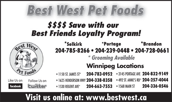 Best West Pet Foods Store (204-785-8266) - Display Ad - 1530 REGENT AVE* 204-663-7553 Visit us online at: www.bestwest.ca Best West Pet Foods $$$$ Save with our Best Friends Loyalty Program! *Portage Brandon **Selkirk 204-785-8266   204-239-0448   204-728-0661 * Grooming Available Winnipeg Locations 3145 PORTAGE AVE 204-832-9149 1150 ST. JAMES ST* 204-783-0952 492 ST. ANNE S RD* 204-257-4044 Like Us on 1625 HENDERSON HWY 204-338-8358 Follow Us on 1568 MAIN ST 204-336-0546 1530 REGENT AVE* 204-663-7553 Visit us online at: www.bestwest.ca Best West Pet Foods $$$$ Save with our Best Friends Loyalty Program! *Portage Brandon **Selkirk 204-785-8266   204-239-0448   204-728-0661 * Grooming Available Winnipeg Locations 3145 PORTAGE AVE 204-832-9149 1150 ST. JAMES ST* 204-783-0952 492 ST. ANNE S RD* 204-257-4044 Like Us on 1625 HENDERSON HWY 204-338-8358 Follow Us on 1568 MAIN ST 204-336-0546