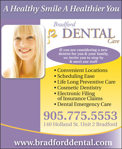 Bradford Dental Care (905-775-5553) - Annonce illustrée======= - A Healthy Smile A Healthier You If you are considering a new dentist for you & your family, we invite you to stop by & meet our staff Convenient Locations Scheduling Ease Life Long Preventive Care Cosmetic Dentistry Electronic Filing of Insurance Claims Dental Emergency Care 905.775.5553 140 Holland St. Unit 2 Bradford www.bradforddental.com