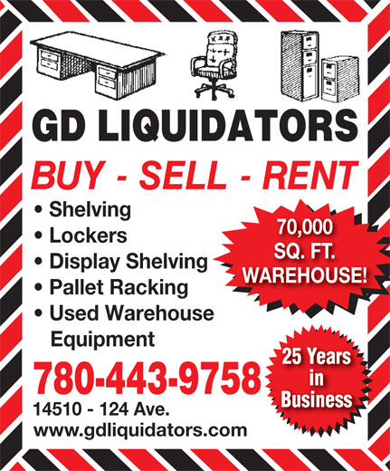 G D Liquidators (780-447-2787) - Display Ad - Equipment 25 Years in 780-443-9758 Business 14510 - 124 Ave. www.gdliquidators.com Shelving 70,000 Lockers SQ. FT. Display Shelving WAREHOUSE! Pallet Racking Used Warehouse