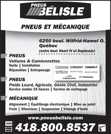 Les Pneus Belisle (Québec) Inc (418-871-1471) - Annonce illustrée======= - Mise au point Frein Silencieux Suspension Vidange d huileFrein Silencieux Suspension Vidange d huile www.pneusbelisle.com 418.800.8537 6250 boul. Wilfrid-Hamel O. Québec (entre boul. Henri IV et Duplessis) PNEUS Voitures & Camionnettesettes Vente Installation Réparation Entreposage PNEUS Poids Lourd, Agricole, Génie Civil, Industrielole, Génie Civil, Industriel Service routier 24 heures Service de rechapage MÉCANIQUE Alignement Équilibrage électronique Mise au pointAlignement Équilibrage électronique