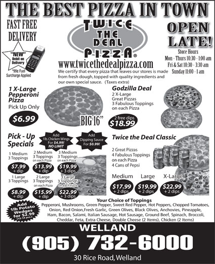 Twice The Deal Pizza (905-732-6000) - Display Ad - THE BEST PIZZA IN TOWN FAST FREE OPEN DELIVERY LATE! Store HoursStore Hours NEW Debit on Mon - Thurs 10:30 - 1:00 am Delivery Fri & Sat 10:30 - 3:30 am www.twicethedealpizza.com *99¢ Fuel We certify that every pizza that leaves our stores is made Sunday 11:00 - 1 am Surcharge Applied from fresh dough, topped with quality ingredients and our own special sauce.   (Taxes extra) Godzilla Deal 1 X-Large 2 X-Large Pepperoni Great Pizzas Pizza 3 Fabulous Toppings Pick Up Only on each Pizza 2 free dips $6.99 BIG 16 $18.99 Add Pick - Up Twice the Deal Classic 1lb. Chicken Wings Dipping Sauce For $4.99! For $0.99! Specials NO LIMIT 2 Great Pizzas 2 Medium 3 Medium 1 Medium 4 Fabulous Toppings 3 Toppings3 Toppings 3 Toppings on each Pizza on each Pizza 4 Cans of Pepsi $7.99 $13.99 $19.99 + dip + 3 dips Medium Large X-Large 1 Large 2 Large 3 Large 3 Toppings3 Toppings 3 Toppings on each Pizza $17.99$19.99$22.99 + 2 dips + 2 dips $8.99 $22.99$15.99 + 3 dips + dip Your Choice of Toppings Pepperoni, Mushrooms, Green Pepper, Sweet Red Pepper, Hot Peppers, Chopped Tomatoes, Add 1lb PotatoWedges Onion, Red Onion,Fresh Garlic, Green Olives, Black Olives, Anchovies, Pineapple, Ham, Bacon, Salami, Italian Sausage, Hot Sausage, Ground Beef, Spinach, Broccoli, for $2.99(12-14 pcs.) Cheddar, Feta, Extra Cheese, Double Cheese (2 Items), Chicken (2 Items) WELLAND (905) 732-6000 30 Rice Road, Welland
