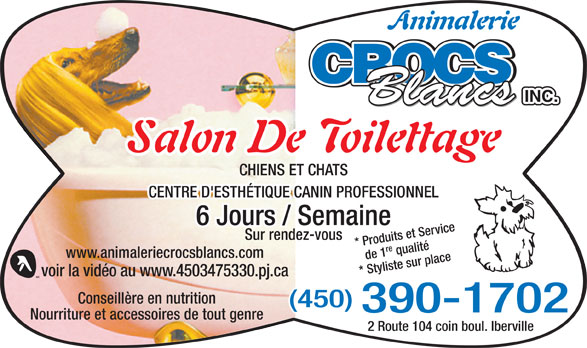 Animalerie Crocs Blancs Inc (450-347-5330) - Annonce illustrée======= - Animalerie INC. Blancs Salon De Toilettage CHIENS ET CHATS CENTRE D'ESTHÉTIQUE CANIN PROFESSIONNEL 6 Jours / Semaine Sur rendez-vous de 1re qualité* Produits et Service www.animaleriecrocsblancs.com * Styliste sur place voir la vidéo au www.4503475330.pj.ca Conseillère en nutrition (450) 390-1702 Nourriture et accessoires de tout genre 2 Route 104 coin boul. Iberville CROCS