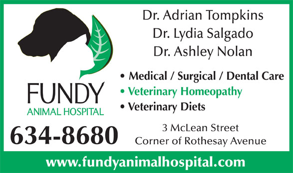 Fundy Animal Hospital Ltd (506-634-8680) - Display Ad - Dr. Adrian Tompkins Dr. Lydia Salgado Dr. Ashley Nolan Medical / Surgical / Dental Care Veterinary Homeopathy Veterinary Diets 3 McLean Street 634-8680 Corner of Rothesay Avenue www.fundyanimalhospital.com