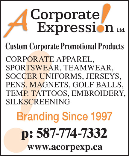 A Corporate Expression (403-276-2223) - Display Ad - Custom Corporate Promotional Products CORPORATE APPAREL, SPORTSWEAR, TEAMWEAR, SOCCER UNIFORMS, JERSEYS, PENS, MAGNETS, GOLF BALLS, TEMP. TATTOOS, EMBROIDERY, SILKSCREENING Branding Since 1997 p: 587-774-7332 www.acorpexp.ca