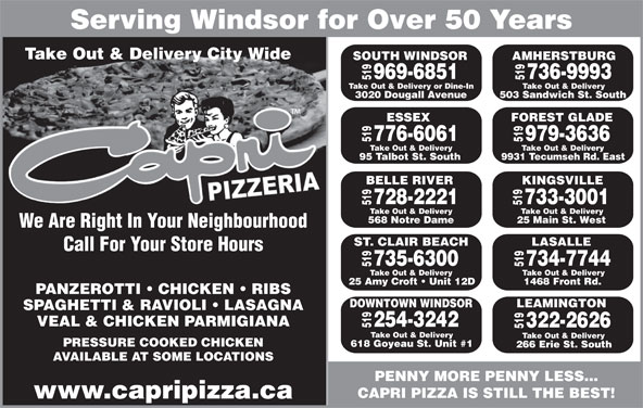 Capri Pizzeria & Bar-B-Q Restrnt (519-969-6851) - Annonce illustrée======= - Serving Windsor for Over 50 YearsServing Windsor for Ove Take Out & Delivery City WideTake Out & Delivery City Wide SOUTH WINDSORSOUTH WI 9 Take 969-6851969- 519 Take Out & Delivery95 Talbot St. South776-6061519568 Notre Dame728-2221519 Take Out & Delivery25 Amy Croft   Unit 12 D735-6300519 Take Out & Delivery618 Goyeau St. Unit #1254-3242519 Take Out & Delivery1468 Front Rd.734-7744519 Take Out & Delivery266 Erie St. South322-2626519 Take Out & Delivery25 Main St. West733-3001519 Take Out & Delivery9931 51 Take Out & Delivery or Dine-InTake Out & Deliv 3020 Dougall Avenue 3020 Doug ESSEX FOREST GLADESE 97 979-3636776- 519 Take Out & Delivery503 Sandwich St. South736-9993519 AMHERSTBURG51 Out & D Tecumseh Rd. East95 Talbot St BELLE RIVER KINGSVILLEBELLE 9 ES 28- 51 Take Out & DeliveryTake Out & D We Are Right In Your Neighbourhood ST. CLAIR BEACH LASALLE Call For Your Store Hours PANZEROTTI   CHICKEN   RIBS DOWNTOWN WINDSOR LEAMINGTON SPAGHETTI & RAVIOLI   LASAGNA VEAL & CHICKEN PARMIGIANA PRESSURE COOKED CHICKEN AVAILABLE AT SOME LOCATIONS PENNY MORE PENNY LESS... CAPRI PIZZA IS STILL THE BEST! www.capripizza.ca