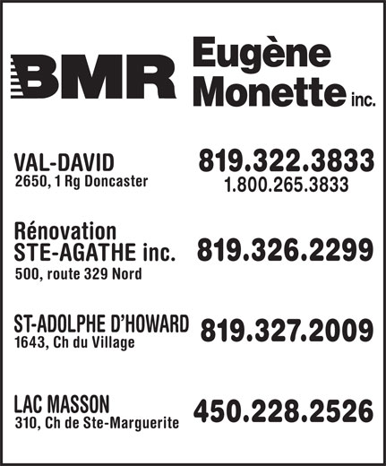BMR (819-326-2299) - Display Ad - VAL-DAVID 819.322.3833 2650, 1 Rg Doncaster 1.800.265.3833 Rénovation STE-AGATHE inc. 819.326.2299 500, route 329 Nord ST-ADOLPHE D HOWARD 819.327.2009 1643, Ch du Village LAC MASSON 450.228.2526 310, Ch de Ste-Marguerite VAL-DAVID 819.322.3833 2650, 1 Rg Doncaster 1.800.265.3833 Rénovation STE-AGATHE inc. 819.326.2299 500, route 329 Nord ST-ADOLPHE D HOWARD 819.327.2009 1643, Ch du Village LAC MASSON 450.228.2526 310, Ch de Ste-Marguerite