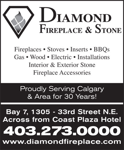 Diamond Fireplace & Stone Distributors Ltd (403-273-0000) - Display Ad - Fireplaces   Stoves   Inserts   BBQs Gas   Wood   Electric   Installations Interior & Exterior Stone Fireplace Accessories Proudly Serving Calgary & Area for 30 Years! Bay 7, 1305 - 33rd Street N.E. Across from Coast Plaza Hotel 403.273.0000 www.diamondfireplace.com