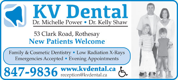 KV Dental (506-847-9836) - Display Ad - Dr. Michelle Power   Dr. Kelly Shaw 53 Clark Road, Rothesay New Patients Welcome Family & Cosmetic Dentistry   Low Radiation X-Rays Emergencies Accepted   Evening Appointments www.kvdental.ca 847-9836