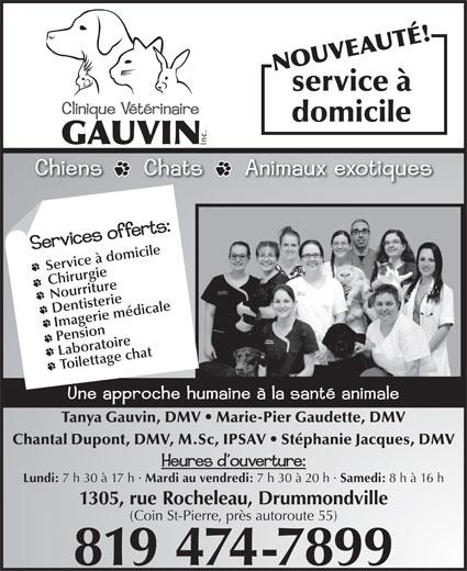 Clinique Vétérinaire Gauvin (819-474-7899) - Annonce illustrée======= - service à domicile Service à domicile Chirurgie Nourriture Dentisterie Imagerie médicale Pension Laboratoire Toilettage chat Tanya Gauvin, DMV   Marie-Pier Gaudette, DMV Chantal Dupont, DMV, M.Sc, IPSAV   Stéphanie Jacques, DMV Lundi: 7 h 30 à 17 h · Mardi au vendredi: 7 h 30 à 20 h · Samedi: 8 h à 16 h 1305, rue Rocheleau, Drummondville (Coin St-Pierre, près autoroute 55) 819 474-7899 NOUVEAUTÉ!