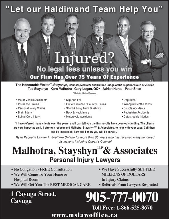 Malhotra, Stayshyn LLP & Associates (905-777-0070) - Display Ad - Our Firm Has Over 75 Years Of Experience The Honourable Walter T. Stayshyn, Short & Long Term Disability Back & Neck Injury Pedestrian Accidents Spinal Cord Injury Motorcycle Accidents Catastrophic Injuries I have referred many clients over the years, and I can tell you the firm results have been outstanding. The clients LLP are very happy as am I.  I strongly recommend Malhotra, Stayshyn & Associates, to help with your case. Call them and be impressed. I am and I know you will be as well. Ryan Paquette Lawyer In Southern Ontario for more than 50 Years who has received many honoured distinctions including Queen s Counsel Brain Injury Counsel, Mediator and Retired Judge of the Superior Court of Justice Ted Stayshyn   Karn Malhotra   Gary Logan, QC Adrian Nurse   Peter Shen Dog Bites Insurance Claims Out of Province / Country Claims Wrongful Death Claims LLP Malhotra, Stayshyn  & Associates Personal Injury Claims Personal Injury Lawyers We Have Successfully SETTLED No Obligation - FREE Consultation MILLIONS OF DOLLARS We Will Come To Your Home or In Injury Claims Hospital Room Referrals From Lawyers Respected We Will Get You The BEST MEDICAL CARE 1 Cayuga Street, 905-777-0070 Cayuga Toll Free: 1-866-525-8670 www.mslawoffice.ca Mediator, Retired Counsel Motor Vehicle Accidents Slip And Fall Bicycle Accidents No legal fees unless you win Let our Haldimand Team Help You