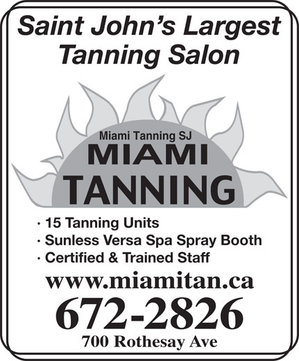 Miami Tanning SJ (506-672-2826) - Annonce illustrée======= - Saint John s Largest Tanning Salon Miami Tanning SJ · 15 Tanning Units · Sunless Versa Spa Spray Booth · Certified & Trained Staff www.miamitan.ca 672-2826 700 Rothesay Ave Saint John s Largest Tanning Salon Miami Tanning SJ · 15 Tanning Units · Sunless Versa Spa Spray Booth · Certified & Trained Staff www.miamitan.ca 672-2826 700 Rothesay Ave