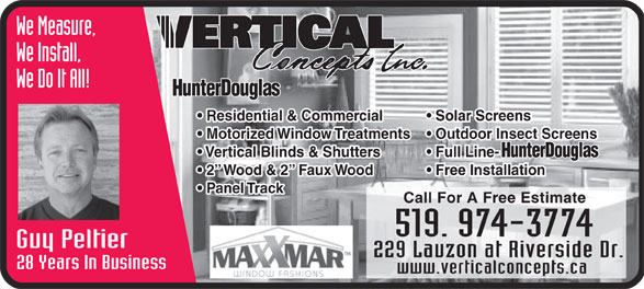 Vertical Concepts Inc (519-974-3774) - Display Ad - We Do It All! Residential & Commercial Solar Screens Motorized Window Treatments  Outdoor Insect Screens Vertical Blinds & Shutters Full Line- 2  Wood & 2  Faux Wood Free Installation Panel Track Call For A Free Estimate Guy Peltier 229 Lauzon at Riverside Dr. 28 Years In Business www.verticalconcepts.ca We Install, We Measure,