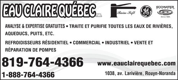 Eau Claire Québec Enr (819-764-4366) - Display Ad - www.eauclairequebec.com 819-764-4366 1038, av. Larivière, Rouyn-Noranda 1-888-764-4366 ANALYSE & EXPERTISE GRATUITES   TRAITE ET PURIFIE TOUTES LES EAUX DE RIVIÈRES, AQUEDUCS, PUITS, ETC. REFROIDISSEURS RÉSIDENTIEL   COMMERCIAL   INDUSTRIEL   VENTE ET RÉPARATION DE POMPES www.eauclairequebec.com 819-764-4366 1038, av. Larivière, Rouyn-Noranda 1-888-764-4366 ANALYSE & EXPERTISE GRATUITES   TRAITE ET PURIFIE TOUTES LES EAUX DE RIVIÈRES, AQUEDUCS, PUITS, ETC. REFROIDISSEURS RÉSIDENTIEL   COMMERCIAL   INDUSTRIEL   VENTE ET RÉPARATION DE POMPES