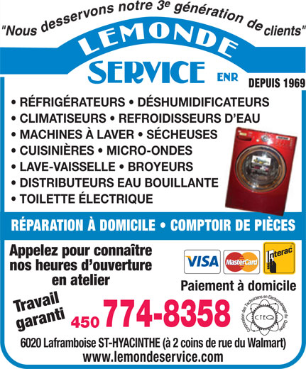 Lemonde Service Enr (450-774-8358) - Annonce illustrée======= - DEPUIS 1969 RÉFRIGÉRATEURS   DÉSHUMIDIFICATEURS CLIMATISEURS   REFROIDISSEURS D EAU MACHINES À LAVER   SÉCHEUSES CUISINIÈRES   MICRO-ONDES LAVE-VAISSELLE   BROYEURS DISTRIBUTEURS EAU BOUILLANTE TOILETTE ÉLECTRIQUE RÉPARATION À DOMICILE   COMPTOIR DE PIÈCES connaître nos heures d ouverture en atelier Paiement à domicile Travail 774-8358 450 garanti Appelez pour 6020 Laframboise ST-HYACINTHE (à 2 coins de rue du Walmart) www.lemondeservice.com