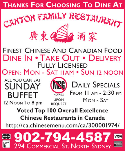Canton Restaurant (902-794-4587) - Display Ad - THANKS FOR CHOOSING TO DINE AT FINEST CHINESE AND CANADIAN FOOD DINE IN   TAKE OUT   DELIVERY FULLY LICENSED OPEN: MON - SAT 11AM   SUN 12 NOON ALL YOU CAN EAT DAILY SPECIALS SUNDAY FROM 11 AM - 2:30 PM NO MSG BUFFET UPON MON - SAT 12 NOON TO 8 pm REQUEST Voted Top 100 Overall Excellence Chinese Restaurants in Canada http://ca.chinesemenu.com/ca/300001974/ 294 COMMERCIAL ST. NORTH SYDNEY