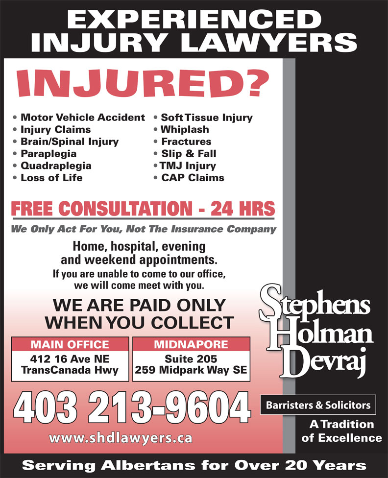 Stephens Holman Devraj (403-265-6400) - Display Ad - EXPERIENCED INJURY LAWYERS Motor Vehicle Accident Soft Tissue Injury Whiplash Injury Claims Brain/Spinal Injury Fractures Paraplegia Slip & Fall Quadraplegia TMJ Injury CAP Claims FREE CONSULTATION - 24 HRS We Only Act For You, Not The Insurance Company Home, hospital, evening and weekend appointments. If you are unable to come to our office, we will come meet with you. WE ARE PAID ONLY WHEN YOU COLLECT MIDNAPORE MAIN OFFICE Suite 205 412 16 Ave NE 259 Midpark Way SE TransCanada Hwy 403 213-9604 A Tradition of Excellence www.shdlawyers.ca Serving Albertans for Over 20 Years Loss of Life