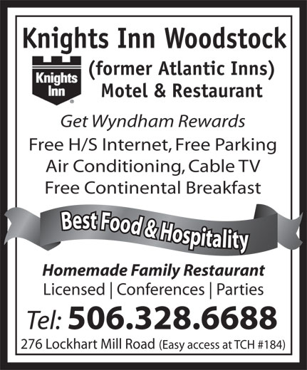 Knights Inn Woodstock (506-328-6688) - Annonce illustrée======= - Knights Inn Woodstock (former Atlantic Inns) Motel & Restaurant Get Wyndham Rewards Free H/S Internet, Free Parking Free Continental Breakfast Best Food & Hospitality Best Food & Hospitalit Homemade Family Restaurant Licensed Conferences Parties Tel: 506.328.6688 Knights Inn Woodstock (former Atlantic Inns) Motel & Restaurant Get Wyndham Rewards Free H/S Internet, Free Parking Free Continental Breakfast Best Food & Hospitality Best Food & Hospitalit Homemade Family Restaurant Licensed Conferences Parties Tel: 506.328.6688 276 Lockhart Mill Road (Easy access at TCH #184) Air Conditioning, Cable TV 276 Lockhart Mill Road (Easy access at TCH #184) Air Conditioning, Cable TV