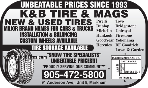 K & B Tires & Mags Inc (905-472-5800) - Annonce illustrée======= - UNBEATABLE PRICES SINCE 1993 K&B TIRE & MAGS ToyoPirelli NEW & USED TIRES BridgestoneDunlop MAJOR BRAND NAMES FOR CARS & TRUCKS UniroyalMichelin INSTALLATION & BALANCING FirestoneHankook YokohamaGoodYear CUSTOM WHEELS AVAILABLE BF GoodrichHercules TIRE STORAGE AVAILABLE Lawn & Garden SNOW TIRE SPECIALISTS www.KandBTires.com UNBEATABLE PRICES!!! 905-472-5800 91 Anderson Ave., Unit 8, Markham