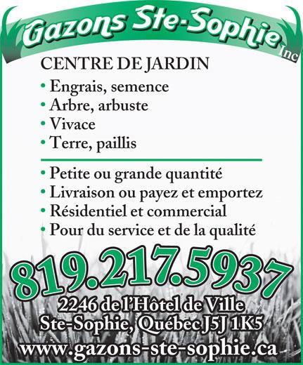 Gazons Ste-Sophie Inc (450-438-3252) - Annonce illustrée======= - Livraison ou payez et emportez Résidentiel et commercial Pour du service et de la qualité 819.217.5937819.217.5937 2246 de l Hôtel de Ville Ste-Sophie, Québec J5J 1K5 www.gazons-ste-sophie.ca CENTRE DE JARDIN Engrais, semence Arbre, arbuste Vivace Terre, paillis Petite ou grande quantité Inc.