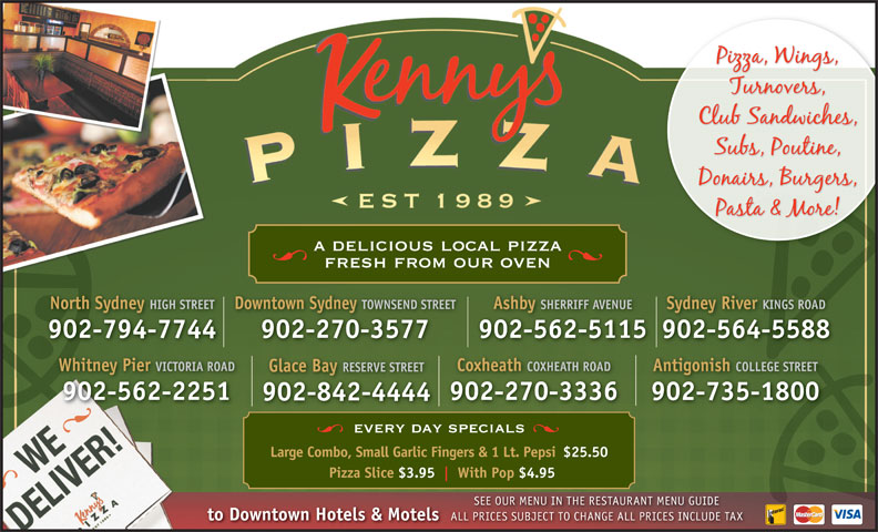 Kenny's Pizza (902-564-5588) - Display Ad - Glace Bay RESERVE STREET 902-562-2251 902-270-3336 902-735-1800 902-842-4444 every day specials Large Combo, Small Garlic Fingers & 1 Lt. Pepsi$25.50 Pizza Slice $3.95 With Pop $4.95 SEE OUR MENU IN THE RESTAURANT MENU GUIDE to Downtown Hotels & Motels ALL PRICES SUBJECT TO CHANGE ALL PRICES INCLUDE TAX PRICES SUBJECT TO CHANGE ALL PRICES INCLUDE TAX Antigonish COLLEGE STREET a delicious local pizza fresh from our oven SHERRIFF AVENUESydney River KINGS ROAD 902-794-7744 902-270-3577 902-562-5115902-564-5588 Whitney Pier VICTORIA ROAD North Sydney HIGH STREETDowntown Sydney TOWNSEND STREETAshby Coxheath COXHEATH ROAD