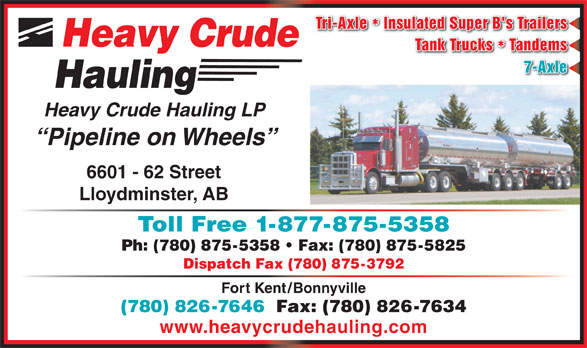 Heavy Crude Hauling LP (780-875-5358) - Display Ad - Tri-Axle  Insulated Super B's Trailers Heavy Crude Tank Trucks  Tandems 7-Axle Hauling Heavy Crude Hauling LP Pipeline on Wheels 6601 - 62 Street Lloydminster, AB Ph: (780) 875-5358   Fax: (780) 875-5825 Dispatch Fax (780) 875-3792 Fort Kent/Bonnyville (780) 826-7646  Fax: (780) 826-7634 www.heavycrudehauling.com Toll Free 1-877-875-5358
