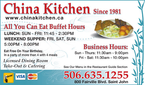 China Kitchen (506-635-1255) - Annonce illustrée======= - China Kitchen Since 1981 China Kitchen Since 1981 www.chinakitchen.ca All You Can Eat Buffet HoursAll You Can Eat Buffet Hours LUNCH: SUN - FRI: 11:45 - 2:30PM WEEKEND SUPPER: FRI, SAT, SUN 5:00PM - 8:00PM Eat Free On Your Birthday, Sun - Thurs: 11:30am - 9:00pm In a party of more than 4 with 4 meals Fri - Sat: 11:30am - 10:00pm Licensed Dining Room Take-Out & Catering See Our Menu in the Restaurant Guide Section 506.635.1255 800 Fairville Blvd. Saint John
