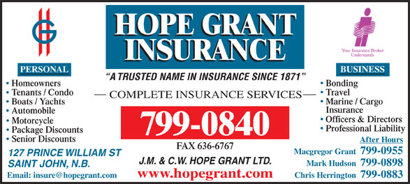 Hope Grant J M & C W Ltd (506-634-1030) - Display Ad - BUSINESS PERSONAL J.M. & C.W. HOPE GRANT LTD. Mark Hudson  799-0898 SAINT JOHN, N.B. www.hopegrant.com Chris Herrington  799-0883 A TRUSTED NAME IN INSURANCE SINCE 1871 BondingHomeowners TravelTenants / Condo COMPLETE INSURANCE SERVICES Marine / Cargo Boats / Yachts Insurance Automobile Officers & Directors Motorcycle Professional Liability Package Discounts 799-0840 Senior Discounts After Hours FAX 636-6767 Macgregor Grant  799-0955 127 PRINCE WILLIAM ST