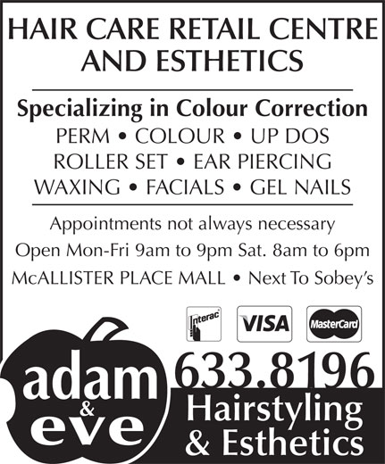 Adam & Eve Hairstyling (506-633-8196) - Display Ad - HAIR CARE RETAIL CENTRE AND ESTHETICS Specializing in Colour Correction PERM   COLOUR   UP DOS McALLISTER PLACE MALL   Next To Sobey s ROLLER SET   EAR PIERCING 633.8196 Hairstyling & Esthetics Appointments not always necessary Open Mon-Fri 9am to 9pm Sat. 8am to 6pm WAXING   FACIALS   GEL NAILS
