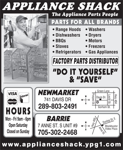 The Appliance Shack (905-853-7377) - Display Ad - www.applianceshack.ypg1.co APPLIANCE SHACK The Appliance Parts People PARTS FOR ALL BRANDS Range Hoods   Washers Dishwashers Dryers BBQs Motors Stoves Freezers Refrigerators   Gas Appliances FACTORY PARTS DISTRIBUTOR DO IT YOURSELF &  SAVE en Lane Prospect St.Davis Dr. Hwy 404 Gre Leslie St. NEWMARKET 741 DAVIS DR Gorham St. 289-803-2491 HOURS 0 Anne St.Dunlop St. E.Blockbuster Mon - Fri 9am - 6pm 40 Open Saturday Hwy 7 ANNE ST. S UNIT #9 Video Plaza Closed on Sunday 705-302-2468 BARRIE