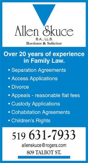 Allen Skuce Barrister & Solctr (519-631-7933) - Display Ad - Over 20 years of experience in Family Law. Separation Agreements Access Applications Divorce Appeals - reasonable flat fees Custody Applications Cohabitation Agreements Children s Rights 519 631-7933 809 TALBOT ST.