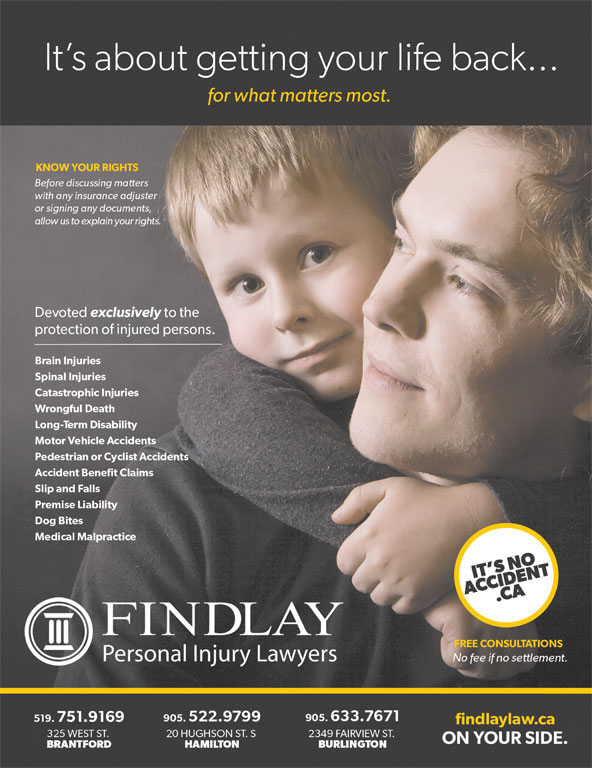 Findlay Personal Injury Lawyers (905-522-9799) - Annonce illustrée======= - It s about getting your life back...It s about getting your life back... for what matters most.for what matters most. KNOW YOUR RIGHTSKNOW YOUR RIGHTS Before discussing mattersBefore discussing matters findlaylaw.cafindlaylaw.ca 325 WEST ST.325 WEST ST. 20 HUGHSON ST. S 2349 FAIRVIEW ST.20 HUGHSON ST. S 2349 FAIRVIEW ST. ON YOUR SIDE.ON YOUR SIDE. BRANTFORDBRANTFORD HAMILTON BURLINGTONHAMILTON BURLINGTON Accident Benefit ClaimsAccident Benefit Claims 905.633.7671 with any insurance adjusterwith any insurance adjuster or signing any documents,or signing any documents, allow us to explain your rights.  allow us to explain your rights. Devoted exclusively to the Devoted exclusively to the protection of injured persons.protection of injured persons. Brain InjuriesBrain Injuries Spinal InjuriesSpinal Injuries Catastrophic InjuriesCatastrophic Injuries Slip and FallsSlip and Falls Wrongful DeathWrongful Death Long-Term DisabilityLong-Term Disability Motor Vehicle AccidentsMotor Vehicle Accidents Pedestrian or Cyclist AccidentsPedestrian or Cyclist Accidents Premise LiabilityPremise Liability Dog BitesDog Bites Medical Malpractice Medical Malpractice IT S NOIT S NO ACCIDENT.CAACCIDENT.CA FINDLAY FREE CONSULTATIONSFREE CONSULTATIONS Personal Injury LawyersPersonal Injury Lawyers No fee if no settlement.No fee if no settlement. 519.751.9169519.751.9169 905.522.9799 905.633.7671905.522.9799